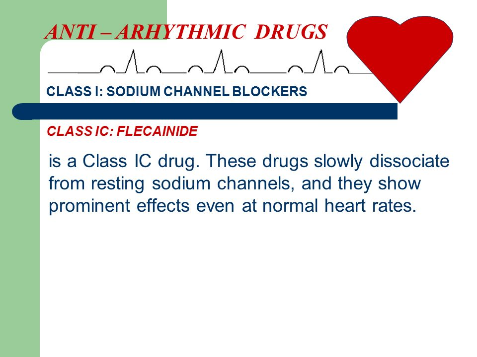 is a Class IC drug. These drugs slowly dissociate from resting sodium channels, and they show prominent effects even at normal heart rates. ANTI – ARH