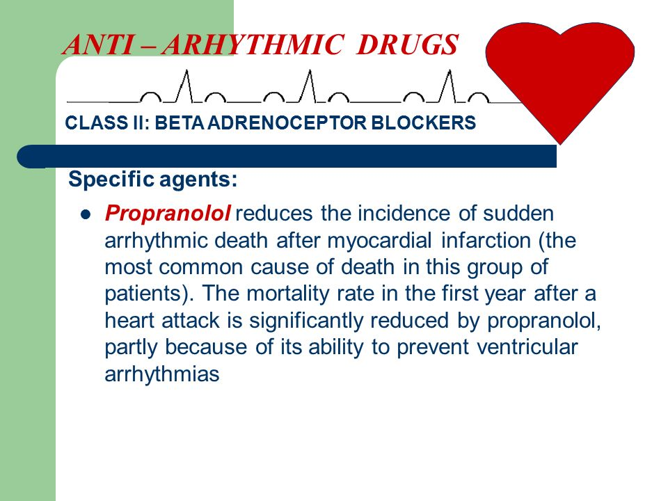 Propranolol reduces the incidence of sudden arrhythmic death after myocardial infarction (the most common cause of death in this group of patients). T
