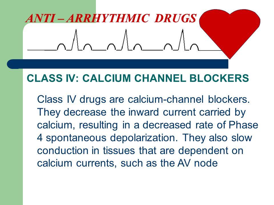 CLASS IV: CALCIUM CHANNEL BLOCKERS ANTI – ARRHYTHMIC DRUGS Class IV drugs are calcium-channel blockers.