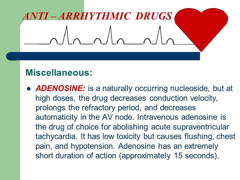 Miscellaneous: ADENOSINE: is a naturally occurring nucleoside, but at high doses, the drug decreases conduction velocity, prolongs the refractory peri