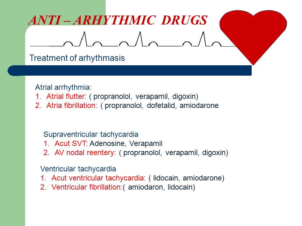 ANTI – ARHYTHMIC DRUGS Treatment of arhythmasis Atrial arrhythmia: 1.Atrial flutter: ( propranolol, verapamil, digoxin) 2.Atria fibrillation: ( propranolol, dofetalid, amiodarone Supraventricular tachycardia 1.Acut SVT: Adenosine, Verapamil 2.AV nodal reentery: ( propranolol, verapamil, digoxin) Ventricular tachycardia 1.Acut ventricular tachycardia: ( lidocain, amiodarone) 2.Ventricular fibrillation:( amiodaron, lidocain)