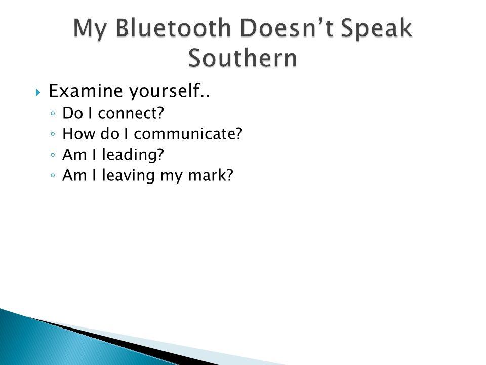  Examine yourself.. ◦ Do I connect? ◦ How do I communicate? ◦ Am I leading? ◦ Am I leaving my mark?