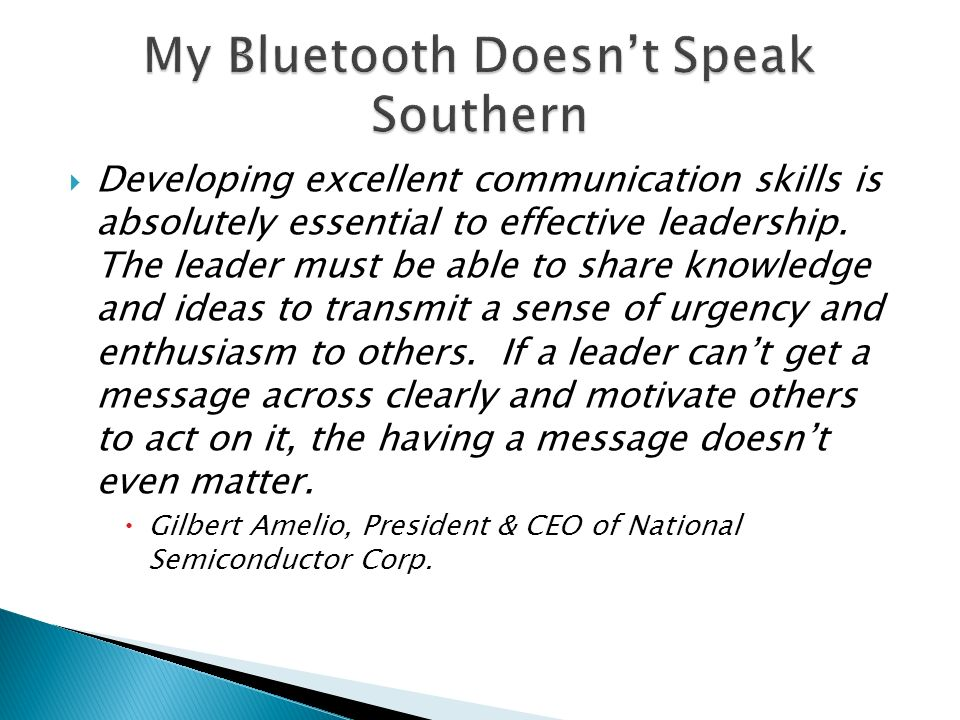  Developing excellent communication skills is absolutely essential to effective leadership.