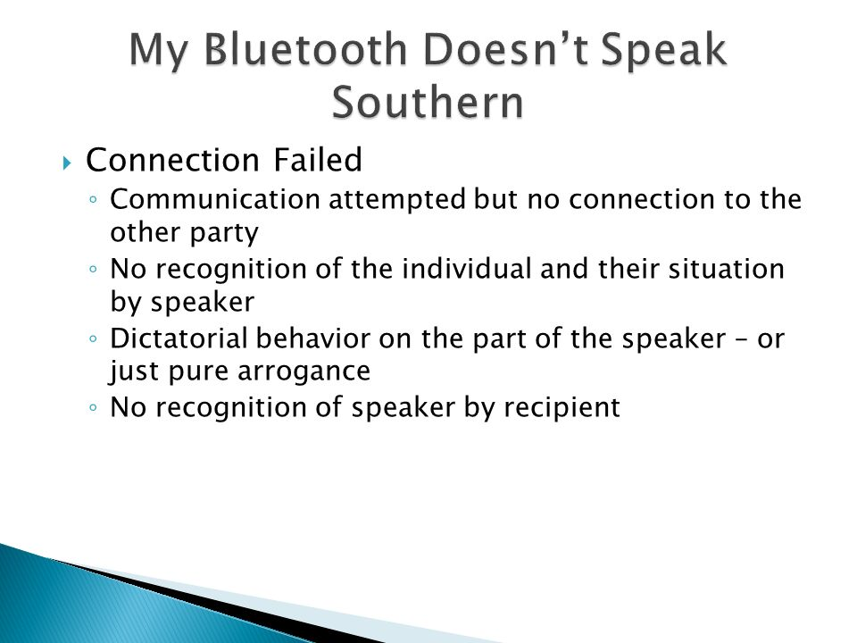  Connection Failed ◦ Communication attempted but no connection to the other party ◦ No recognition of the individual and their situation by speaker ◦