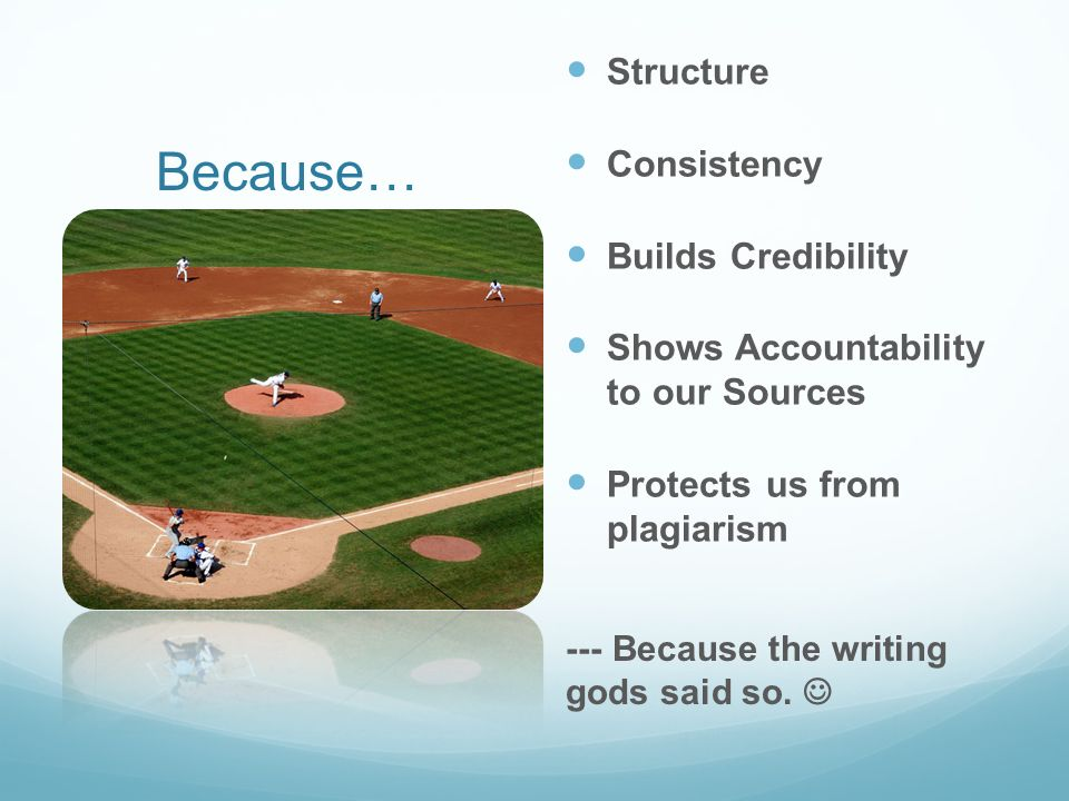 Because… Structure Consistency Builds Credibility Shows Accountability to our Sources Protects us from plagiarism --- Because the writing gods said so.