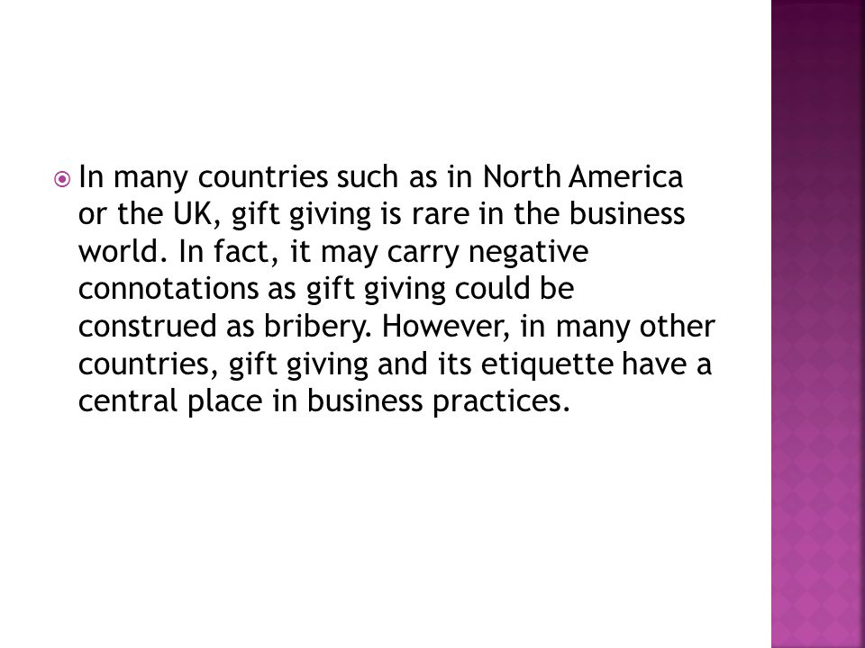  In many countries such as in North America or the UK, gift giving is rare in the business world.