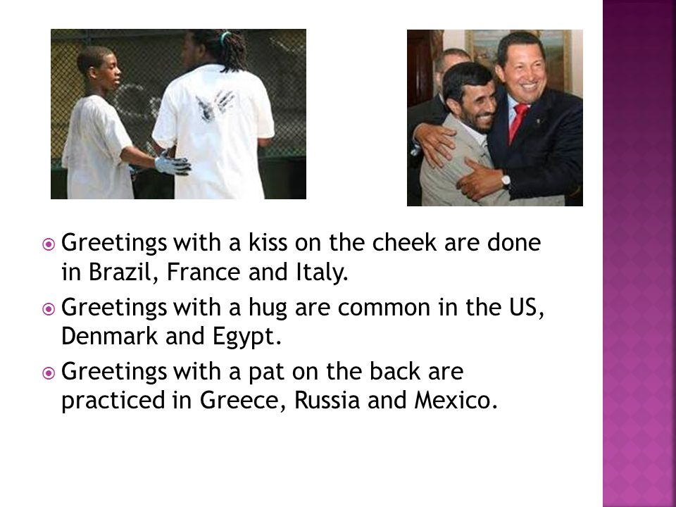  Greetings with a kiss on the cheek are done in Brazil, France and Italy.