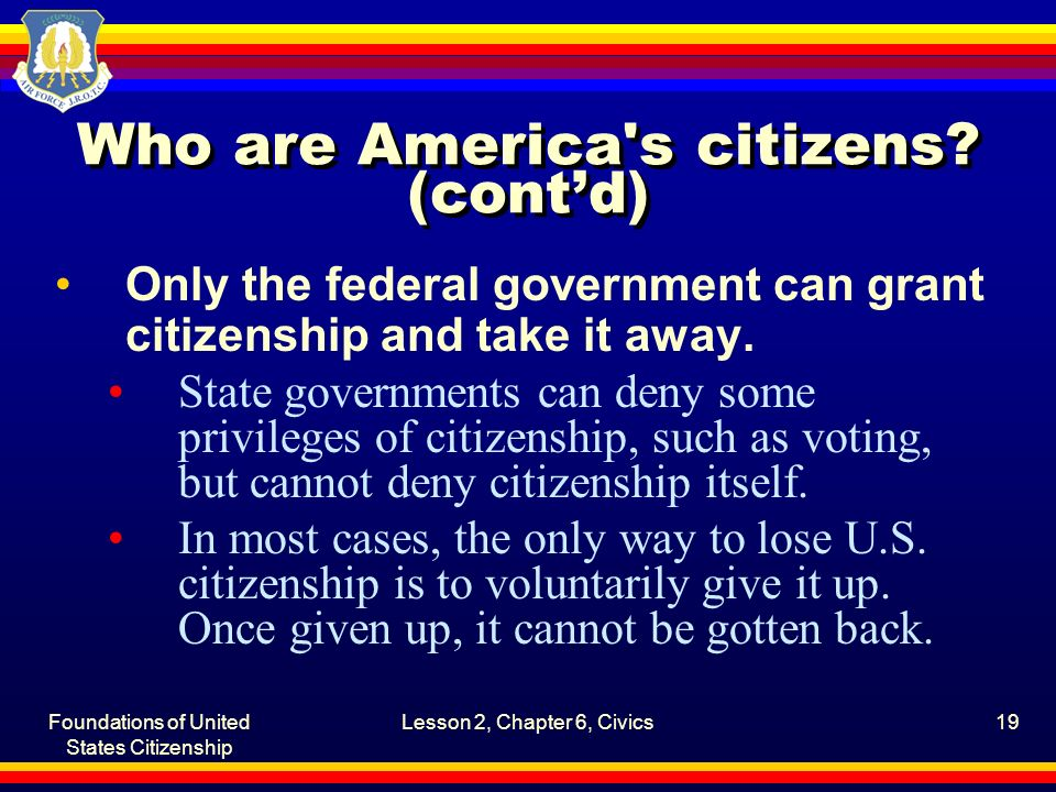 Foundations of United States Citizenship Lesson 2, Chapter 6, Civics19 Who are America's citizens? (cont'd) Only the federal government can grant citi
