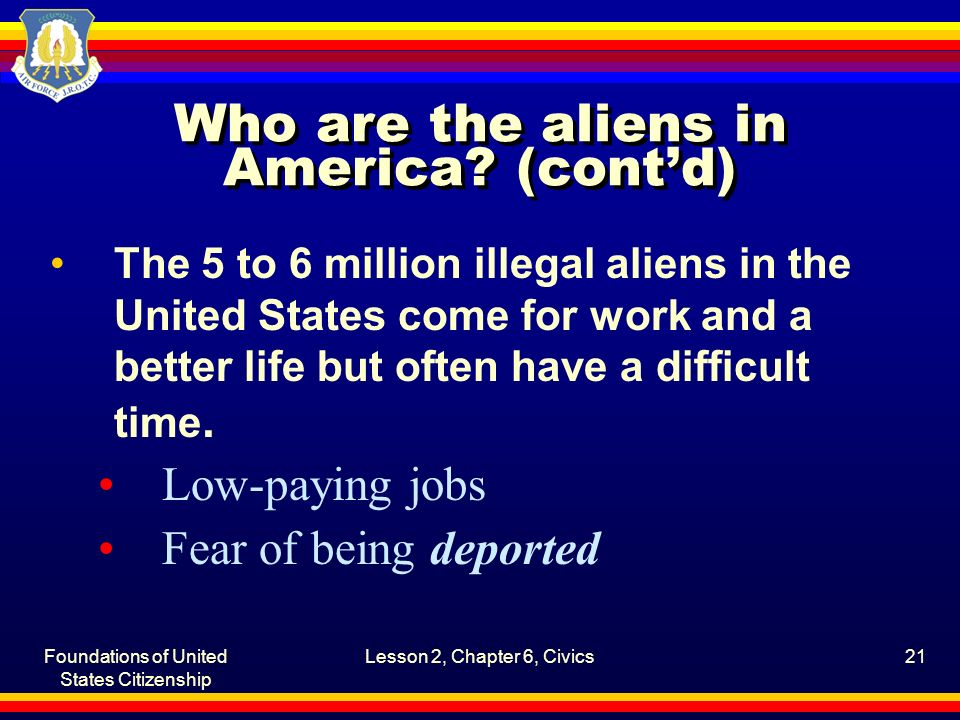 Foundations of United States Citizenship Lesson 2, Chapter 6, Civics21 Who are the aliens in America? (cont'd) The 5 to 6 million illegal aliens in th