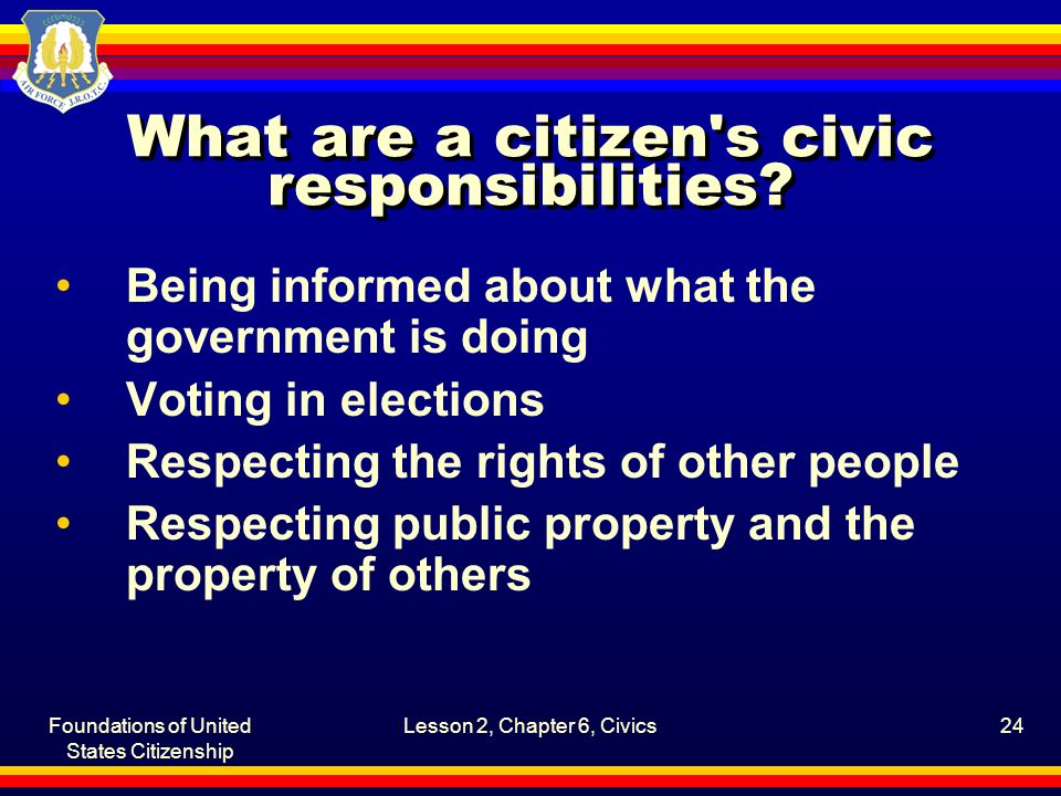 Foundations of United States Citizenship Lesson 2, Chapter 6, Civics24 What are a citizen's civic responsibilities? Being informed about what the gove