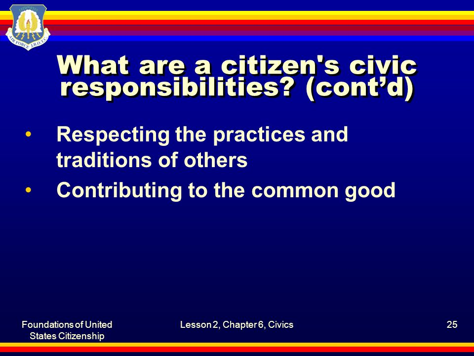 Foundations of United States Citizenship Lesson 2, Chapter 6, Civics25 What are a citizen's civic responsibilities? (cont'd) Respecting the practices