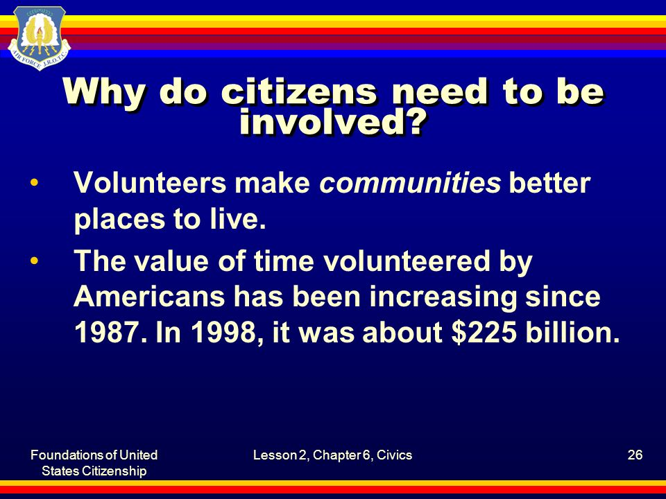 Foundations of United States Citizenship Lesson 2, Chapter 6, Civics26 Why do citizens need to be involved? Volunteers make communities better places