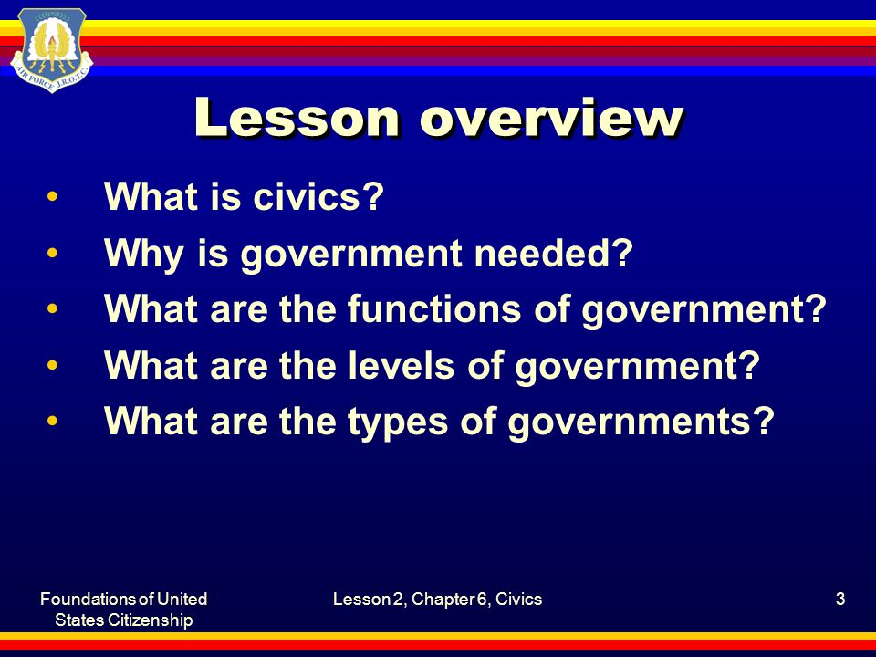 Foundations of United States Citizenship Lesson 2, Chapter 6, Civics3 Lesson overview What is civics? Why is government needed? What are the functions
