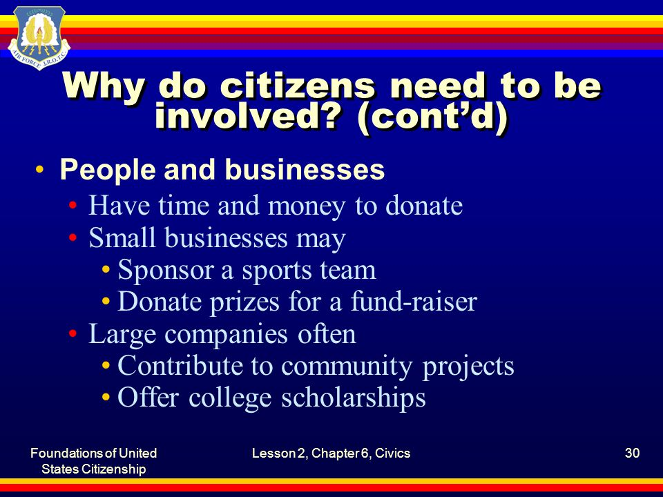 Foundations of United States Citizenship Lesson 2, Chapter 6, Civics30 Why do citizens need to be involved? (cont'd) People and businesses Have time a