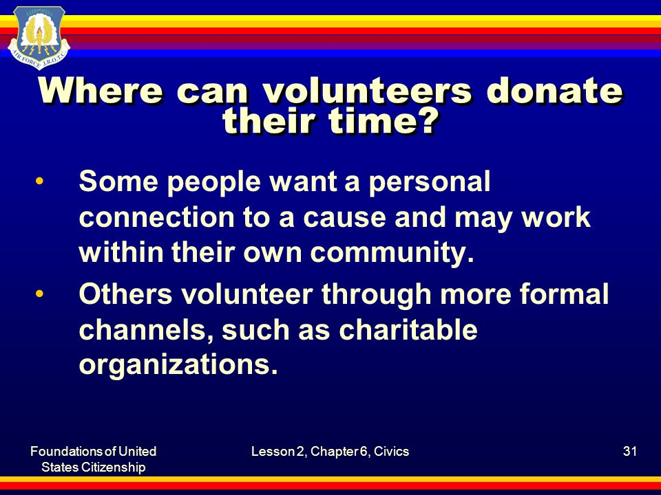 Foundations of United States Citizenship Lesson 2, Chapter 6, Civics31 Where can volunteers donate their time? Some people want a personal connection