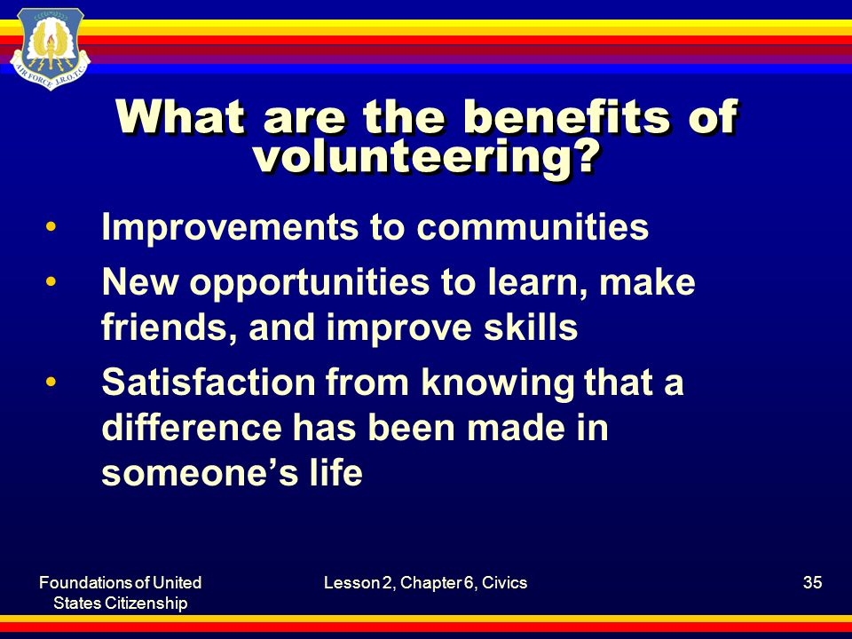Foundations of United States Citizenship Lesson 2, Chapter 6, Civics35 What are the benefits of volunteering? Improvements to communities New opportun