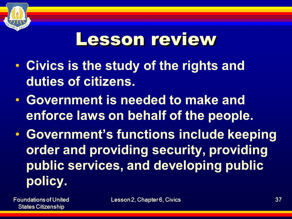 Foundations of United States Citizenship Lesson 2, Chapter 6, Civics37 Lesson review Civics is the study of the rights and duties of citizens. Governm