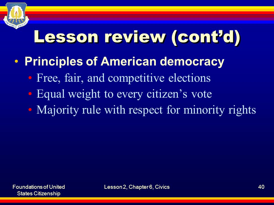 Foundations of United States Citizenship Lesson 2, Chapter 6, Civics40 Lesson review (cont'd) Principles of American democracy Free, fair, and competi