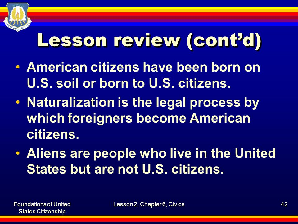 Foundations of United States Citizenship Lesson 2, Chapter 6, Civics42 Lesson review (cont'd) American citizens have been born on U.S. soil or born to
