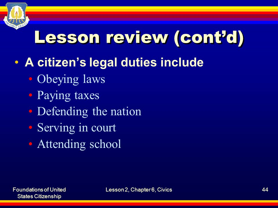 Foundations of United States Citizenship Lesson 2, Chapter 6, Civics44 Lesson review (cont'd) A citizen's legal duties include Obeying laws Paying tax