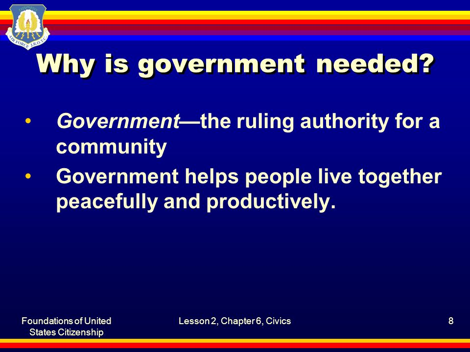 Foundations of United States Citizenship Lesson 2, Chapter 6, Civics8 Why is government needed? Government—the ruling authority for a community Govern