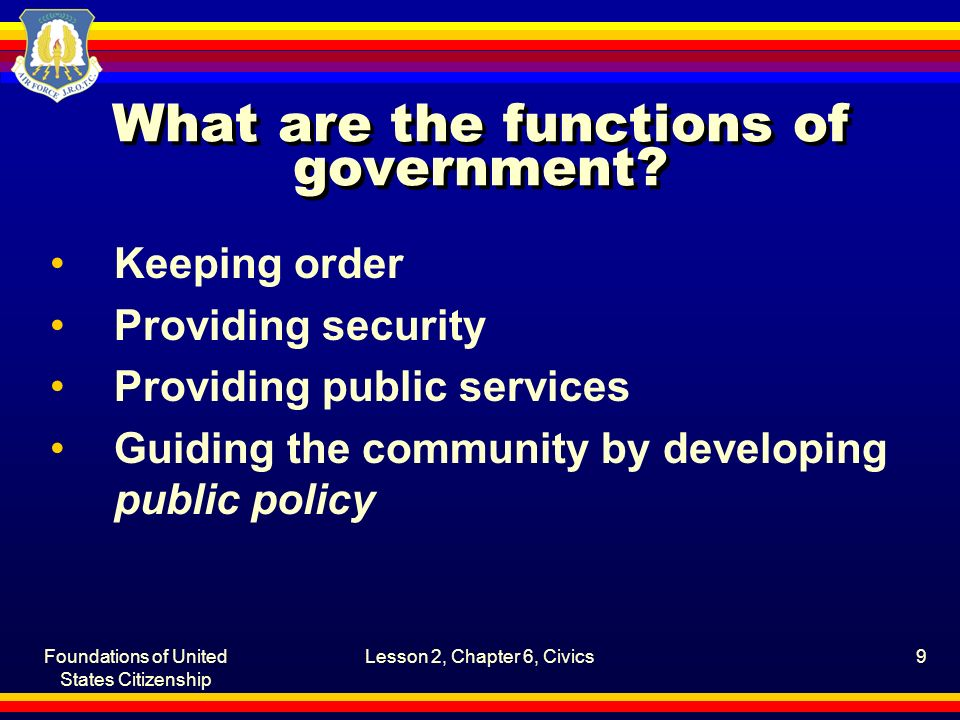 Foundations of United States Citizenship Lesson 2, Chapter 6, Civics9 What are the functions of government? Keeping order Providing security Providing