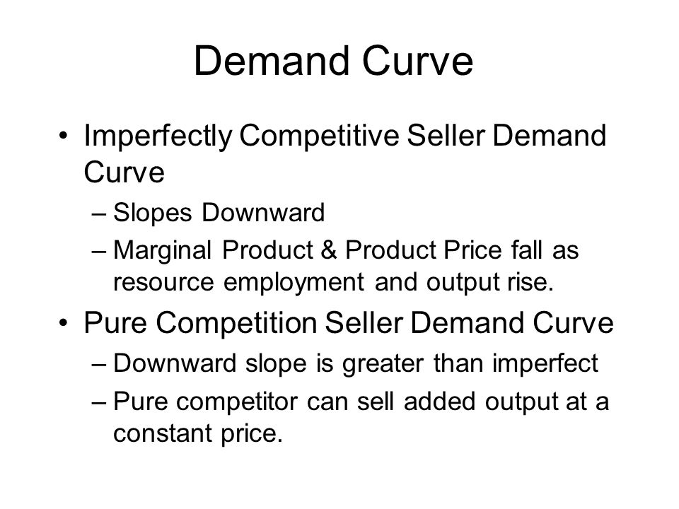 Demand Curve Imperfectly Competitive Seller Demand Curve –Slopes Downward –Marginal Product & Product Price fall as resource employment and output rise.