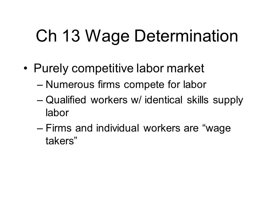 Ch 13 Wage Determination Purely competitive labor market –Numerous firms compete for labor –Qualified workers w/ identical skills supply labor –Firms and individual workers are wage takers