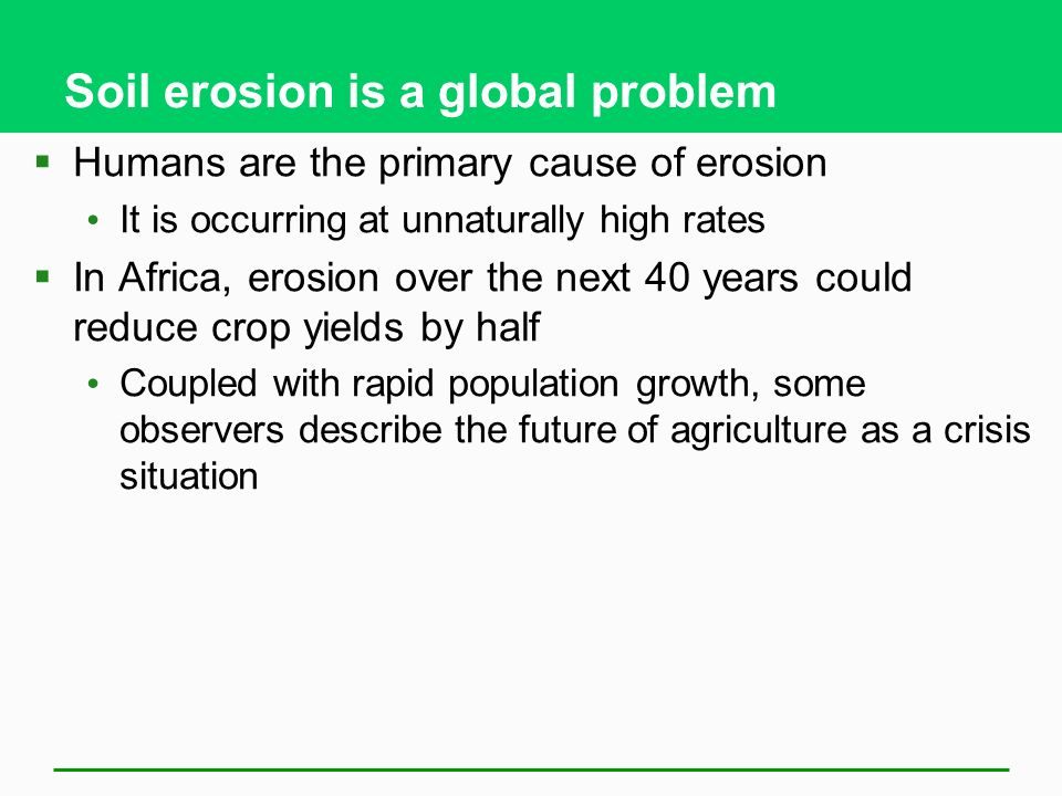 Soil erosion is a global problem  Humans are the primary cause of erosion It is occurring at unnaturally high rates  In Africa, erosion over the next 40 years could reduce crop yields by half Coupled with rapid population growth, some observers describe the future of agriculture as a crisis situation