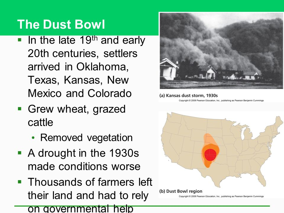 The Dust Bowl  In the late 19 th and early 20th centuries, settlers arrived in Oklahoma, Texas, Kansas, New Mexico and Colorado  Grew wheat, grazed cattle Removed vegetation  A drought in the 1930s made conditions worse  Thousands of farmers left their land and had to rely on governmental help