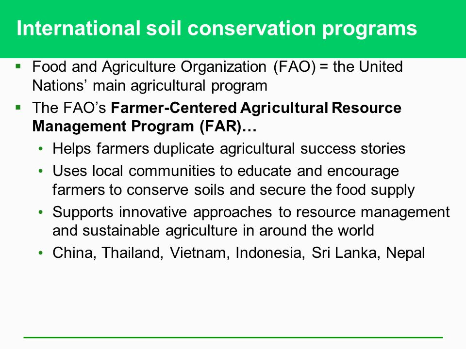 International soil conservation programs  Food and Agriculture Organization (FAO) = the United Nations' main agricultural program  The FAO's Farmer-Centered Agricultural Resource Management Program (FAR)… Helps farmers duplicate agricultural success stories Uses local communities to educate and encourage farmers to conserve soils and secure the food supply Supports innovative approaches to resource management and sustainable agriculture in around the world China, Thailand, Vietnam, Indonesia, Sri Lanka, Nepal