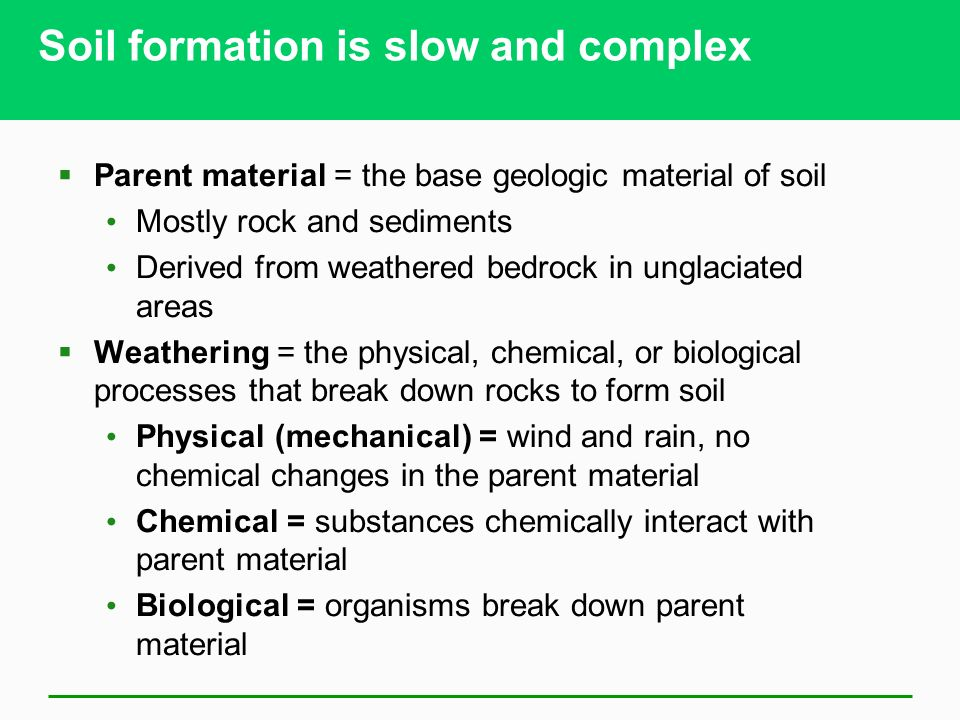 Soil formation is slow and complex  Parent material = the base geologic material of soil Mostly rock and sediments Derived from weathered bedrock in unglaciated areas  Weathering = the physical, chemical, or biological processes that break down rocks to form soil Physical (mechanical) = wind and rain, no chemical changes in the parent material Chemical = substances chemically interact with parent material Biological = organisms break down parent material