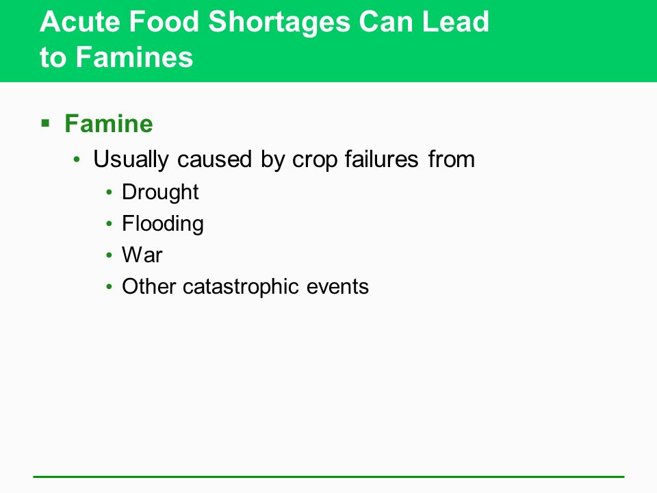 Acute Food Shortages Can Lead to Famines  Famine Usually caused by crop failures from Drought Flooding War Other catastrophic events
