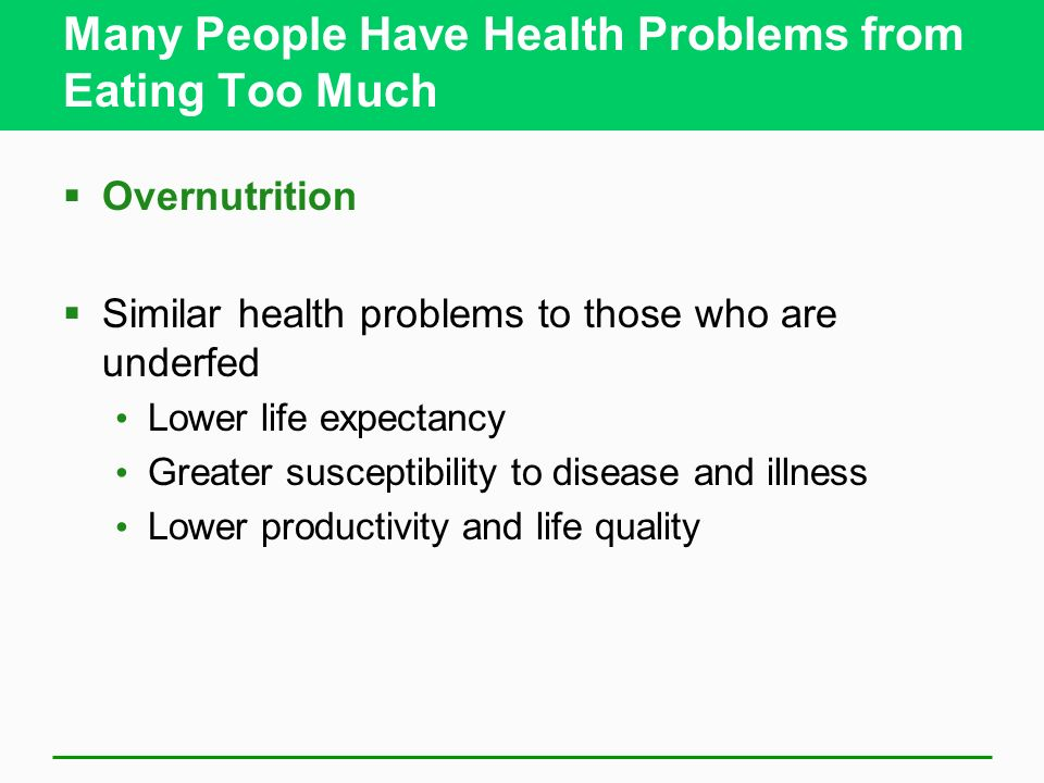 Many People Have Health Problems from Eating Too Much  Overnutrition  Similar health problems to those who are underfed Lower life expectancy Greater susceptibility to disease and illness Lower productivity and life quality