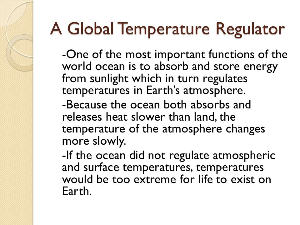 A Global Temperature Regulator -One of the most important functions of the world ocean is to absorb and store energy from sunlight which in turn regulates temperatures in Earth's atmosphere.