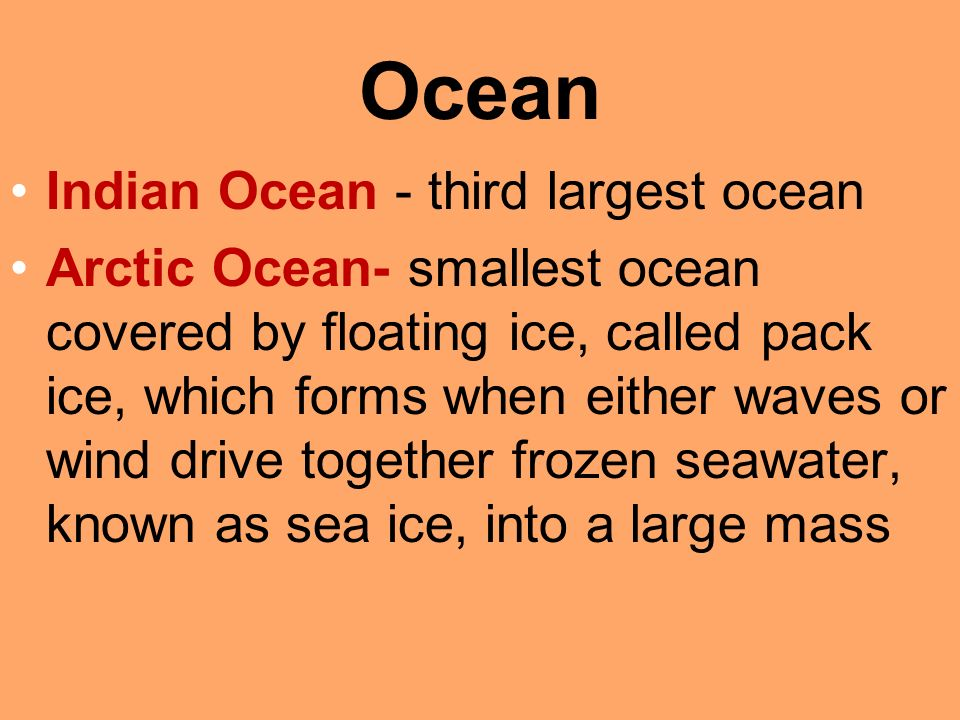 Ocean Indian Ocean - third largest ocean Arctic Ocean- smallest ocean covered by floating ice, called pack ice, which forms when either waves or wind drive together frozen seawater, known as sea ice, into a large mass