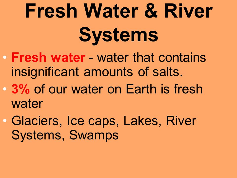 Fresh Water & River Systems Fresh water - water that contains insignificant amounts of salts.