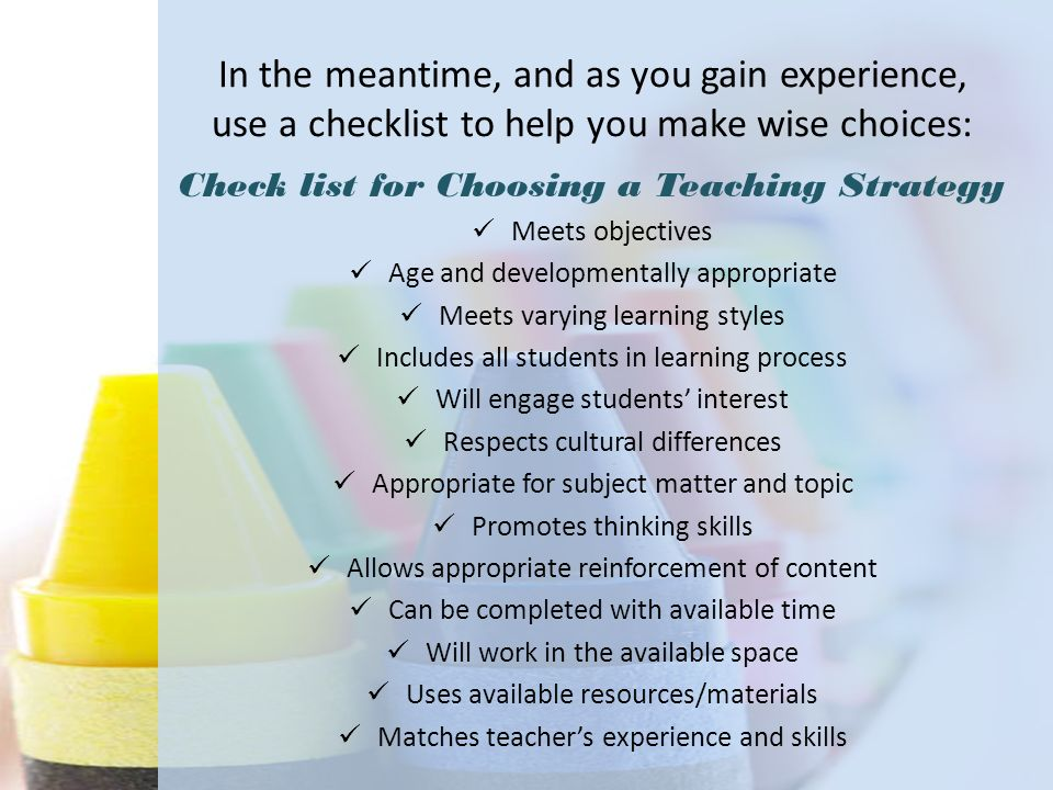 In the meantime, and as you gain experience, use a checklist to help you make wise choices: Check list for Choosing a Teaching Strategy Meets objectiv