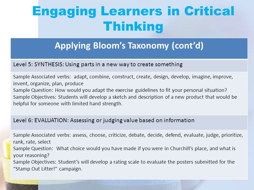 Engaging Learners in Critical Thinking Applying Bloom's Taxonomy (cont'd) Level 5: SYNTHESIS: Using parts in a new way to create something Sample Asso