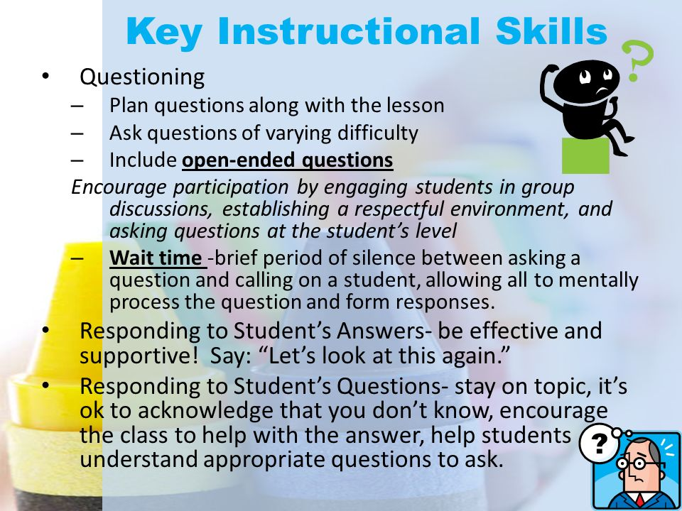 Key Instructional Skills Questioning – Plan questions along with the lesson – Ask questions of varying difficulty – Include open-ended questions Encou
