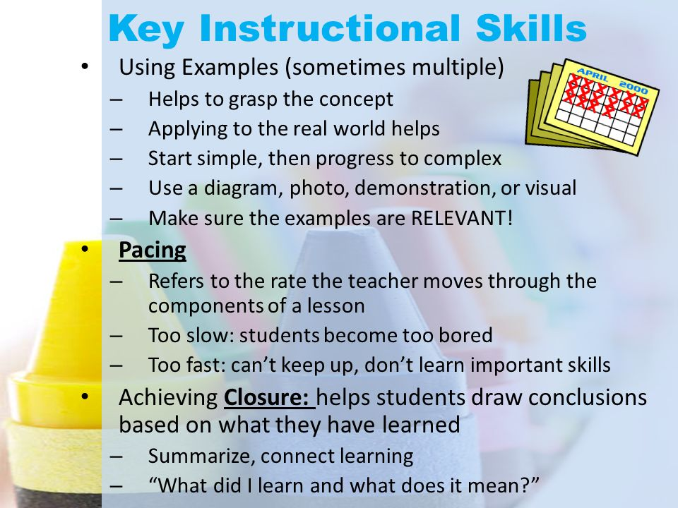 Key Instructional Skills Using Examples (sometimes multiple) – Helps to grasp the concept – Applying to the real world helps – Start simple, then prog
