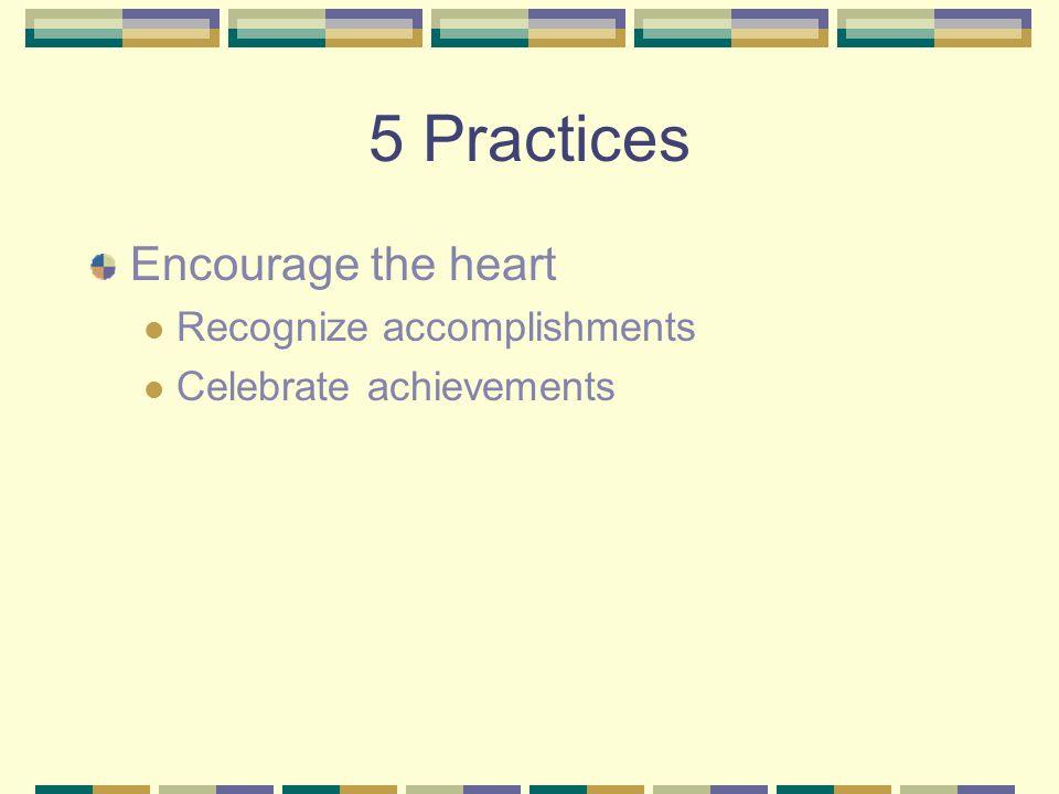 5 Practices Encourage the heart Recognize accomplishments Celebrate achievements