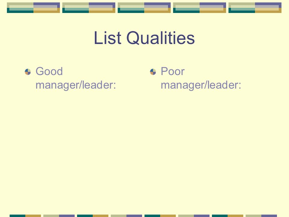 List Qualities Good manager/leader: Poor manager/leader: