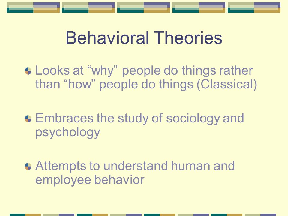 Behavioral Theories Looks at why people do things rather than how people do things (Classical) Embraces the study of sociology and psychology Attempts to understand human and employee behavior