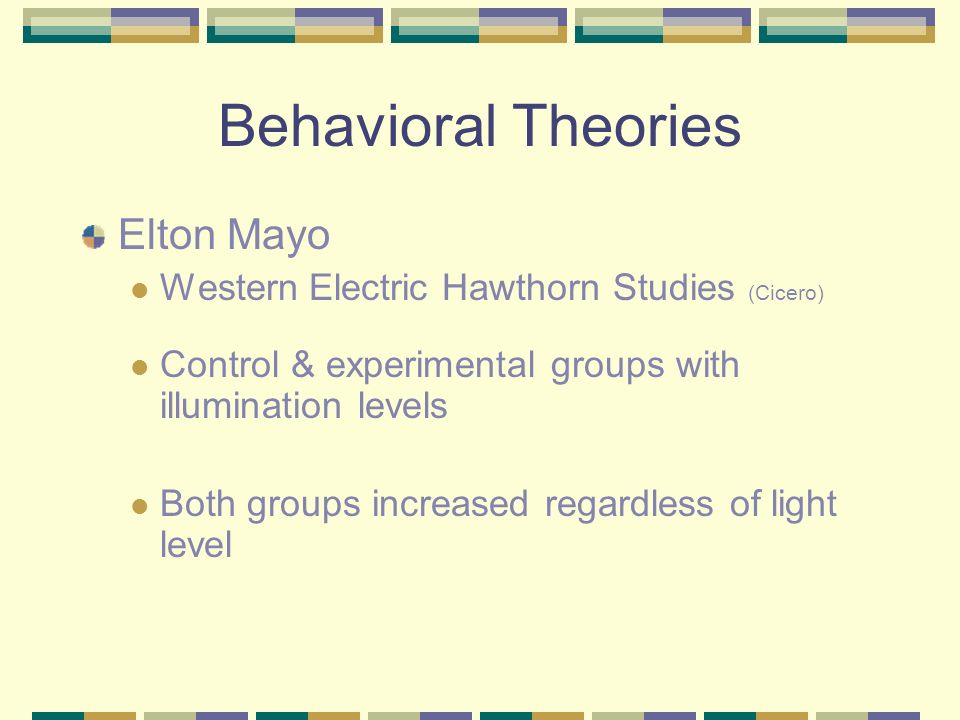 Behavioral Theories Elton Mayo Western Electric Hawthorn Studies (Cicero) Control & experimental groups with illumination levels Both groups increased regardless of light level