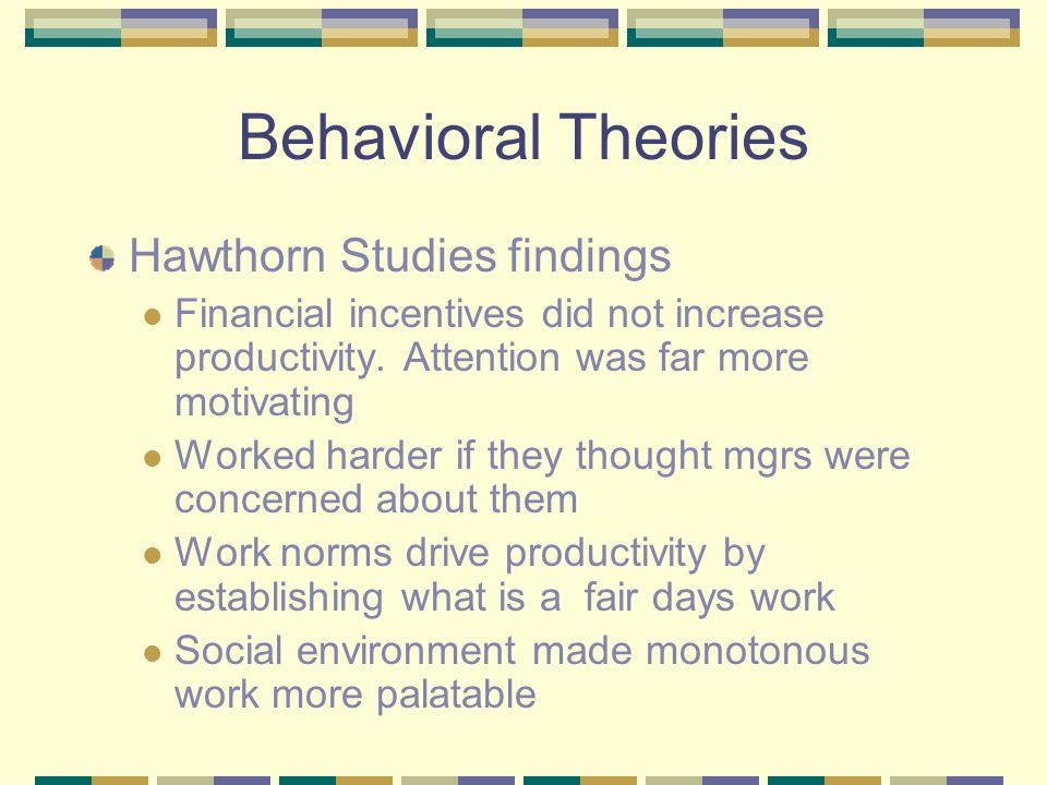 Behavioral Theories Hawthorn Studies findings Financial incentives did not increase productivity.