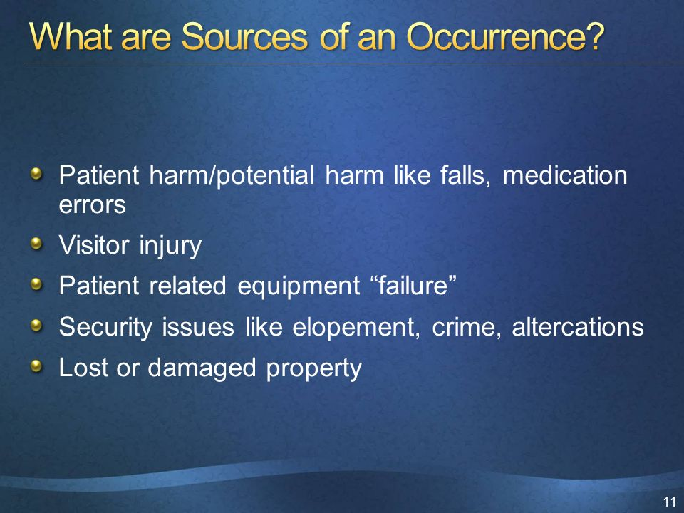 11 Patient harm/potential harm like falls, medication errors Visitor injury Patient related equipment failure Security issues like elopement, crime, altercations Lost or damaged property