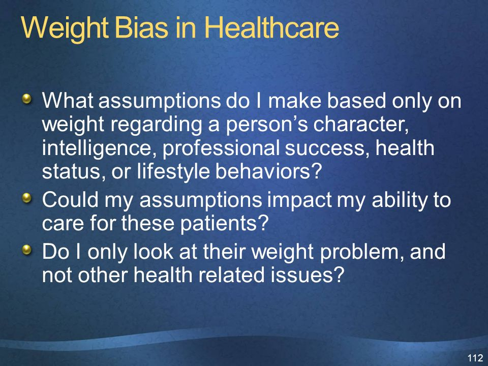 112 Weight Bias in Healthcare What assumptions do I make based only on weight regarding a person's character, intelligence, professional success, health status, or lifestyle behaviors.