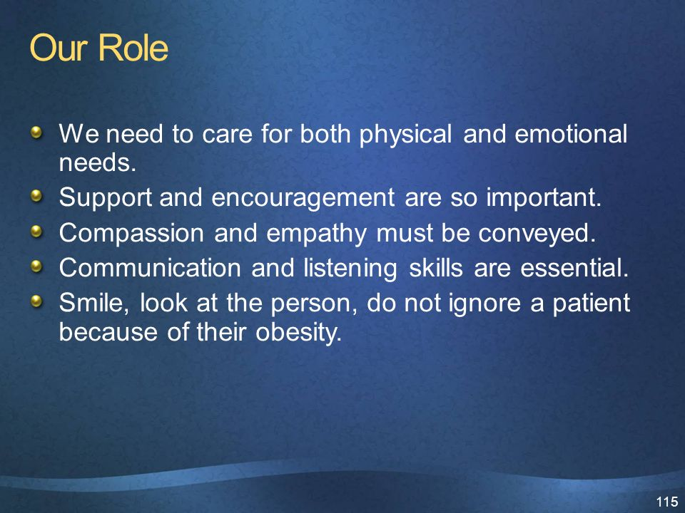 115 Our Role We need to care for both physical and emotional needs.