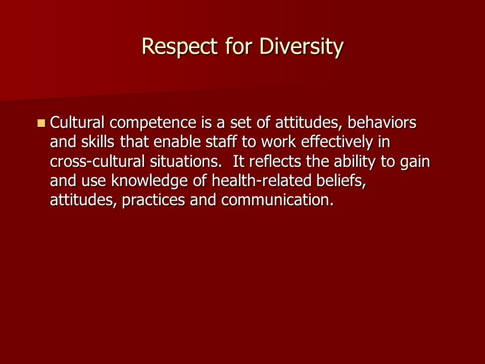 Respect for Diversity Cultural competence is a set of attitudes, behaviors and skills that enable staff to work effectively in cross-cultural situations.